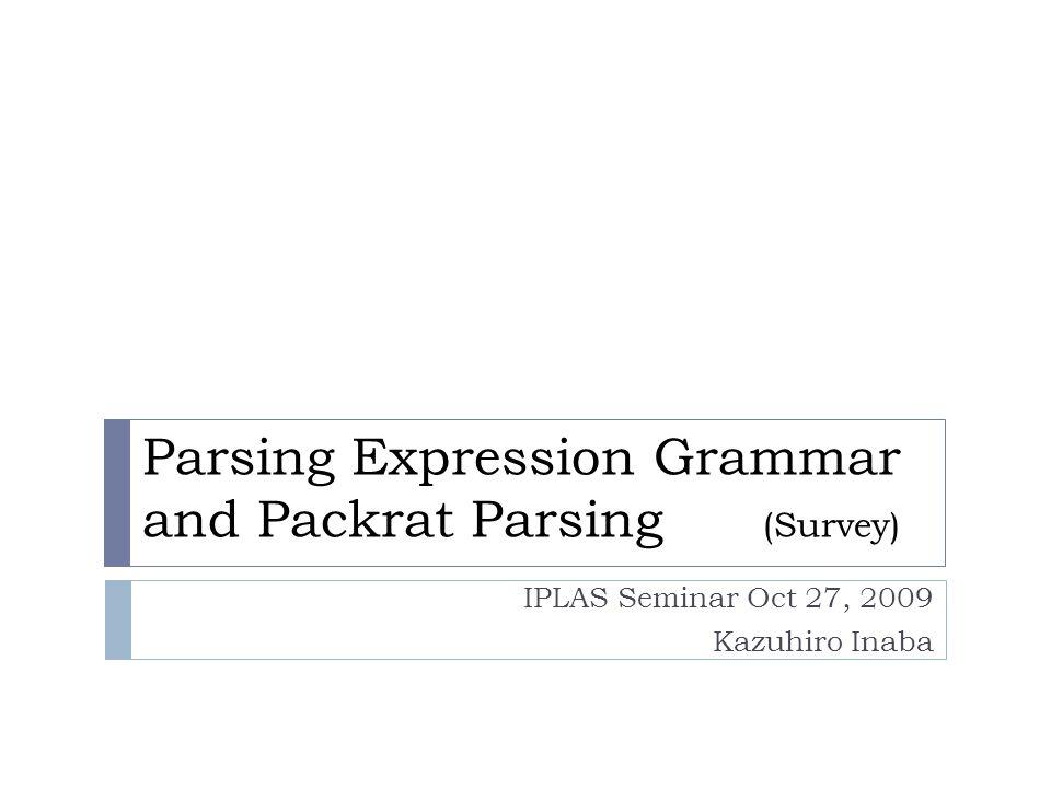 Parsing Expression Grammar and Packrat Parsing (Survey) IPLAS Seminar Oct 27, 2009 Kazuhiro Inaba