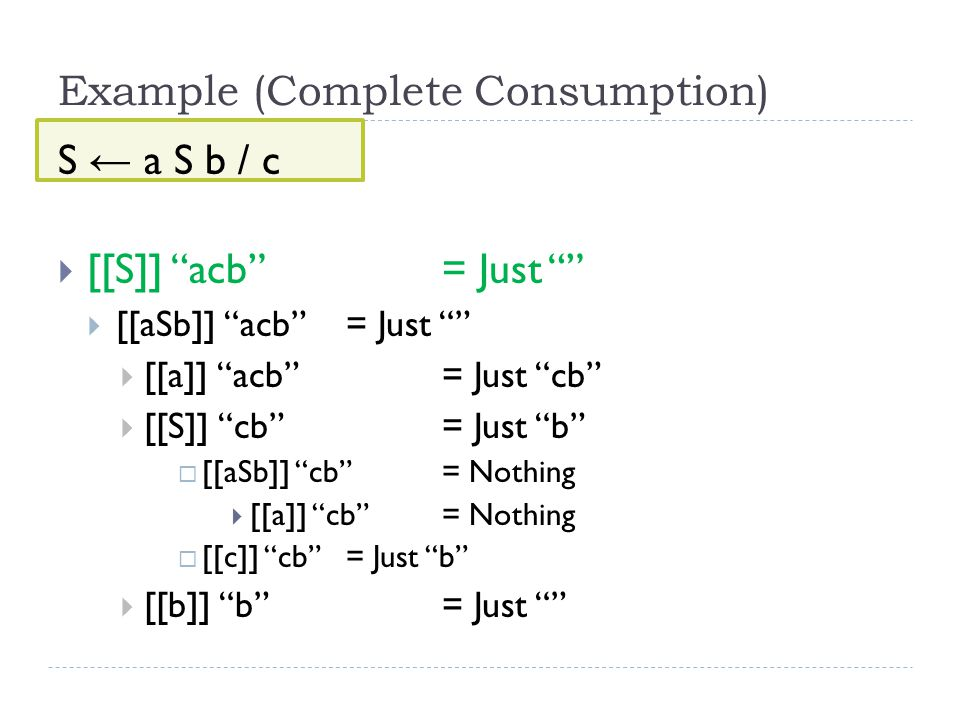 Example (Complete Consumption) S ← a S b / c  [[S]] acb = Just  [[aSb]] acb = Just  [[a]] acb = Just cb  [[S]] cb = Just b  [[aSb]] cb = Nothing  [[a]] cb = Nothing  [[c]] cb = Just b  [[b]] b = Just