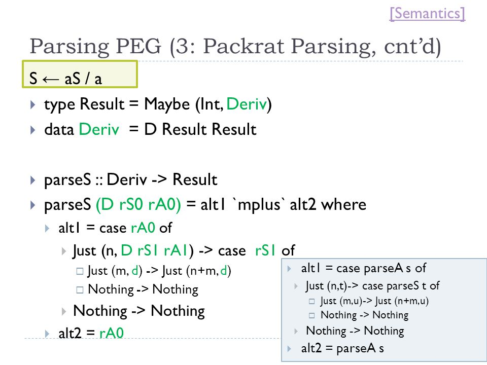 Parsing PEG (3: Packrat Parsing, cnt'd) S ← aS / a  type Result = Maybe (Int, Deriv)  data Deriv = D Result Result  parseS :: Deriv -> Result  parseS (D rS0 rA0) = alt1 `mplus` alt2 where  alt1 = case rA0 of  Just (n, D rS1 rA1) -> case rS1 of  Just (m, d) -> Just (n+m, d)  Nothing -> Nothing  Nothing -> Nothing  alt2 = rA0  alt1 = case parseA s of  Just (n,t)-> case parseS t of  Just (m,u)-> Just (n+m,u)  Nothing -> Nothing  Nothing -> Nothing  alt2 = parseA s [Semantics]
