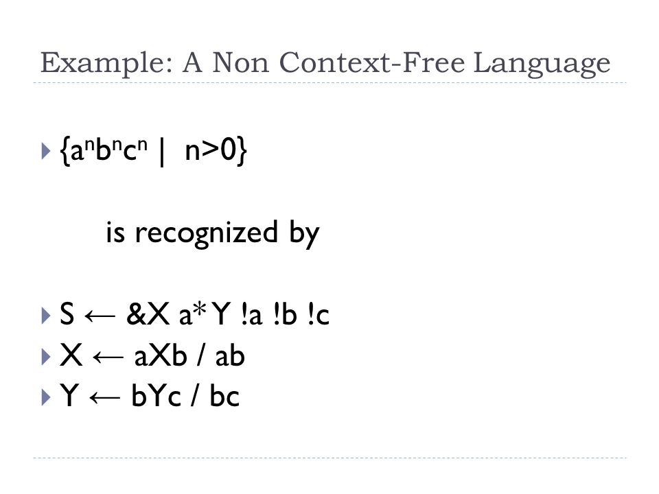 Example: A Non Context-Free Language  {a n b n c n | n>0} is recognized by  S ← &X a* Y !a !b !c  X ← aXb / ab  Y ← bYc / bc