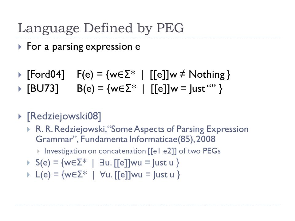 Language Defined by PEG  For a parsing expression e  [Ford04]F(e) = {w ∈ Σ * | [[e]]w ≠ Nothing }  [BU73]B(e) = {w ∈ Σ * | [[e]]w = Just }  [Redziejowski08]  R.