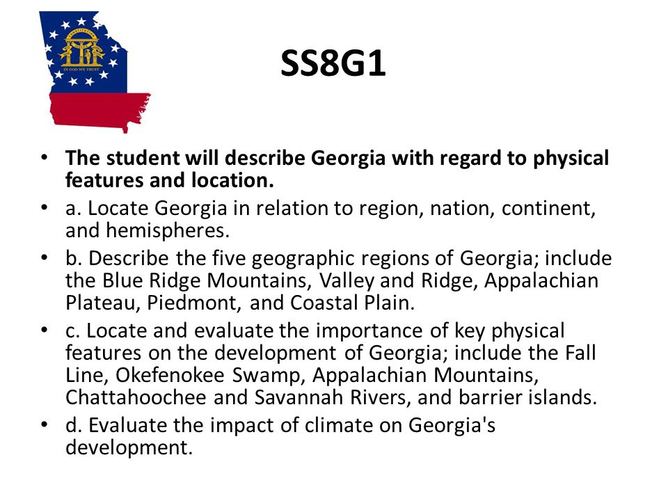 SS8G1 The student will describe Georgia with regard to physical features and location. a. Locate Georgia in relation to region, nation, continent, and
