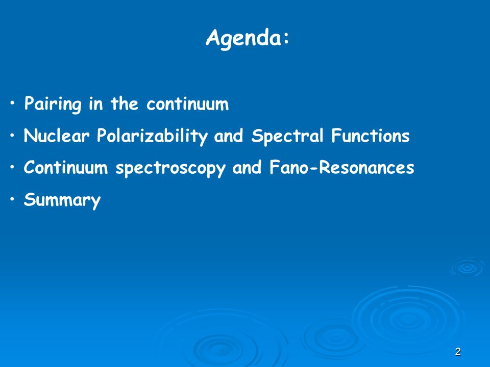 Agenda: Pairing in the continuum Nuclear Polarizability and Spectral Functions Continuum spectroscopy and Fano-Resonances Summary 2