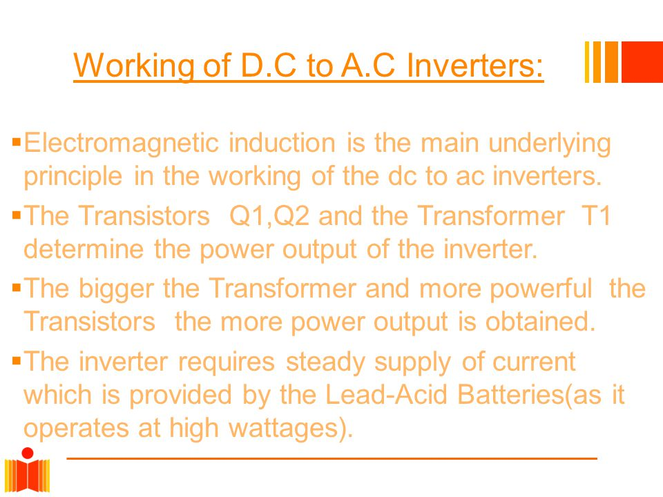 Working of D.C to A.C Inverters:  Electromagnetic induction is the main underlying principle in the working of the dc to ac inverters.