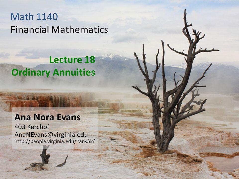 Lecture 18 Ordinary Annuities Ana Nora Evans 403 Kerchof AnaNEvans@virginia.edu http://people.virginia.edu/~ans5k/ Math 1140 Financial Mathematics