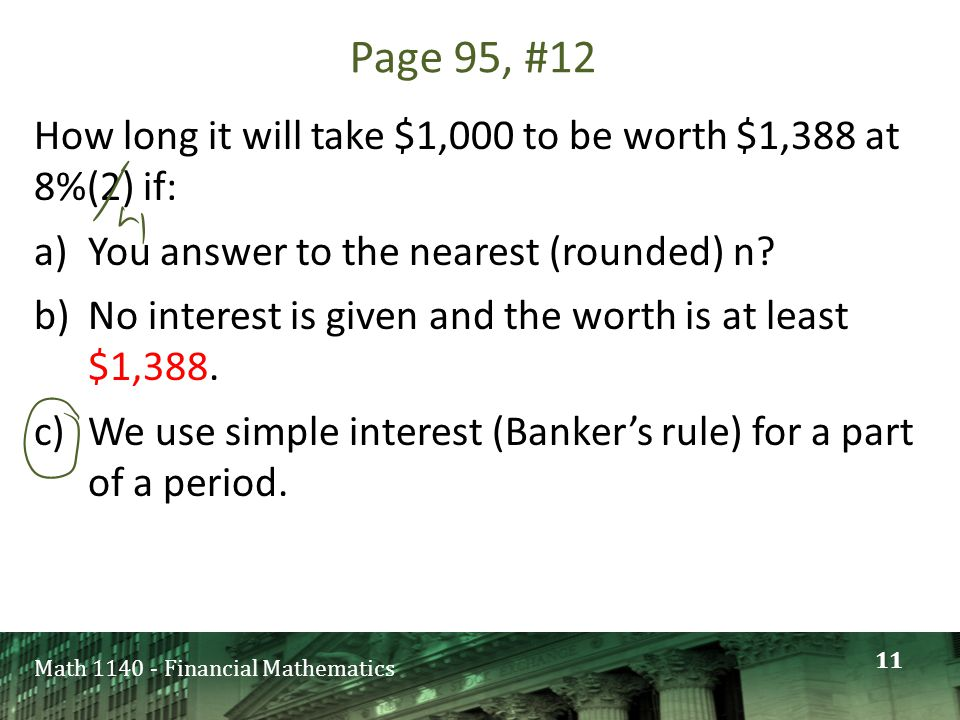 Math 1140 - Financial Mathematics Page 95, #12 How long it will take $1,000 to be worth $1,388 at 8%(2) if: a)You answer to the nearest (rounded) n.