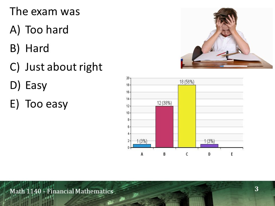 Math 1140 - Financial Mathematics The exam was A)Too hard B)Hard C)Just about right D)Easy E)Too easy 3