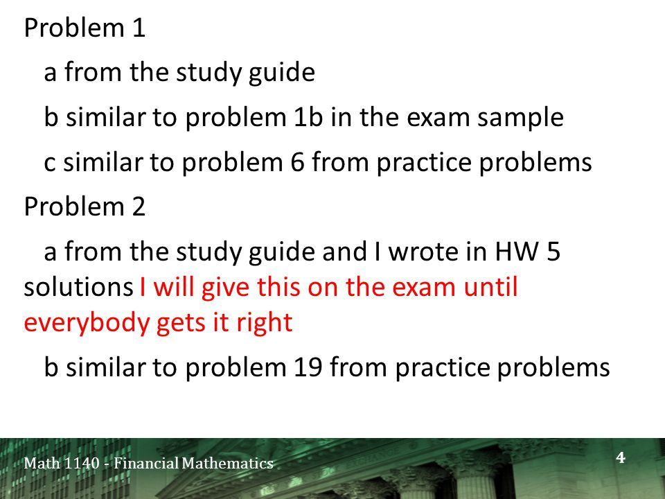 Math 1140 - Financial Mathematics Problem 1 a from the study guide b similar to problem 1b in the exam sample c similar to problem 6 from practice problems Problem 2 a from the study guide and I wrote in HW 5 solutions I will give this on the exam until everybody gets it right b similar to problem 19 from practice problems 4
