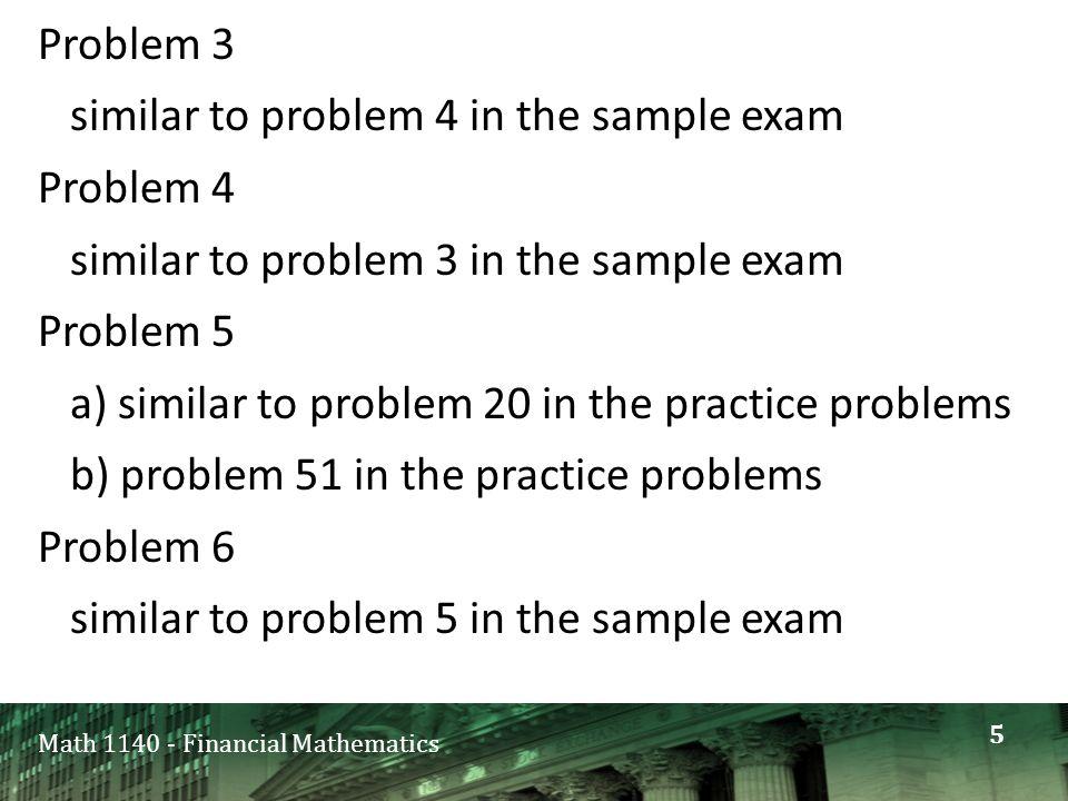 Math 1140 - Financial Mathematics Problem 3 similar to problem 4 in the sample exam Problem 4 similar to problem 3 in the sample exam Problem 5 a) similar to problem 20 in the practice problems b) problem 51 in the practice problems Problem 6 similar to problem 5 in the sample exam 5