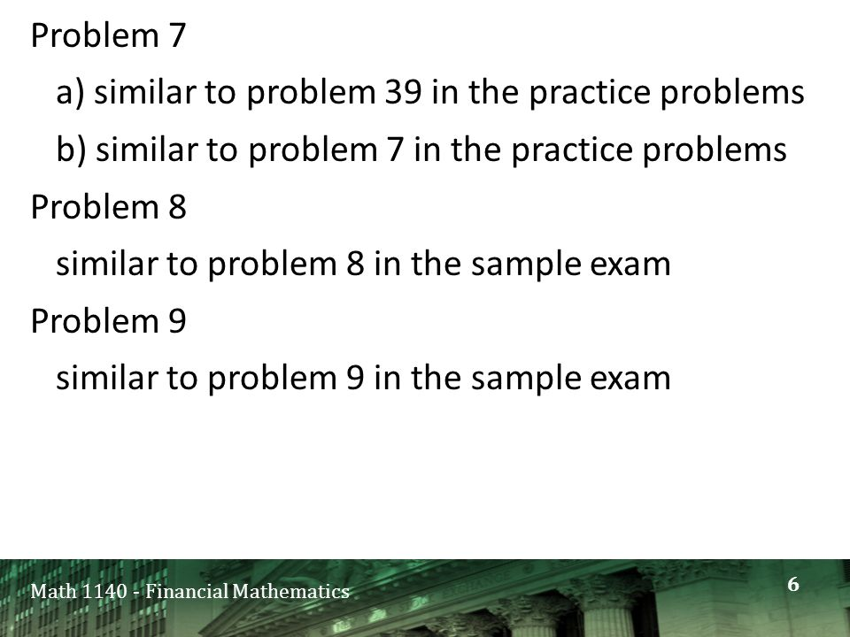 Math 1140 - Financial Mathematics Problem 7 a) similar to problem 39 in the practice problems b) similar to problem 7 in the practice problems Problem 8 similar to problem 8 in the sample exam Problem 9 similar to problem 9 in the sample exam 6
