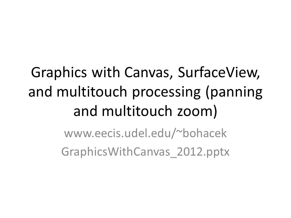 Graphics with Canvas, SurfaceView, and multitouch processing (panning and multitouch zoom) www.eecis.udel.edu/~bohacek GraphicsWithCanvas_2012.pptx