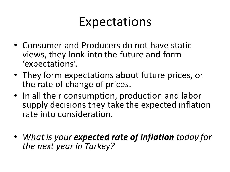 Expectations Consumer and Producers do not have static views, they look into the future and form 'expectations'.