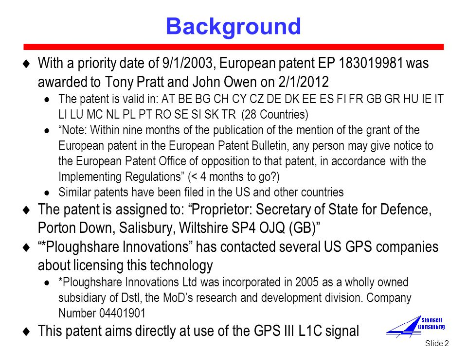 Slide 2 Background  With a priority date of 9/1/2003, European patent EP 183019981 was awarded to Tony Pratt and John Owen on 2/1/2012  The patent is valid in: AT BE BG CH CY CZ DE DK EE ES FI FR GB GR HU IE IT LI LU MC NL PL PT RO SE SI SK TR (28 Countries)  Note: Within nine months of the publication of the mention of the grant of the European patent in the European Patent Bulletin, any person may give notice to the European Patent Office of opposition to that patent, in accordance with the Implementing Regulations (< 4 months to go )  Similar patents have been filed in the US and other countries  The patent is assigned to: Proprietor: Secretary of State for Defence, Porton Down, Salisbury, Wiltshire SP4 OJQ (GB)  *Ploughshare Innovations has contacted several US GPS companies about licensing this technology  *Ploughshare Innovations Ltd was incorporated in 2005 as a wholly owned subsidiary of Dstl, the MoD's research and development division.