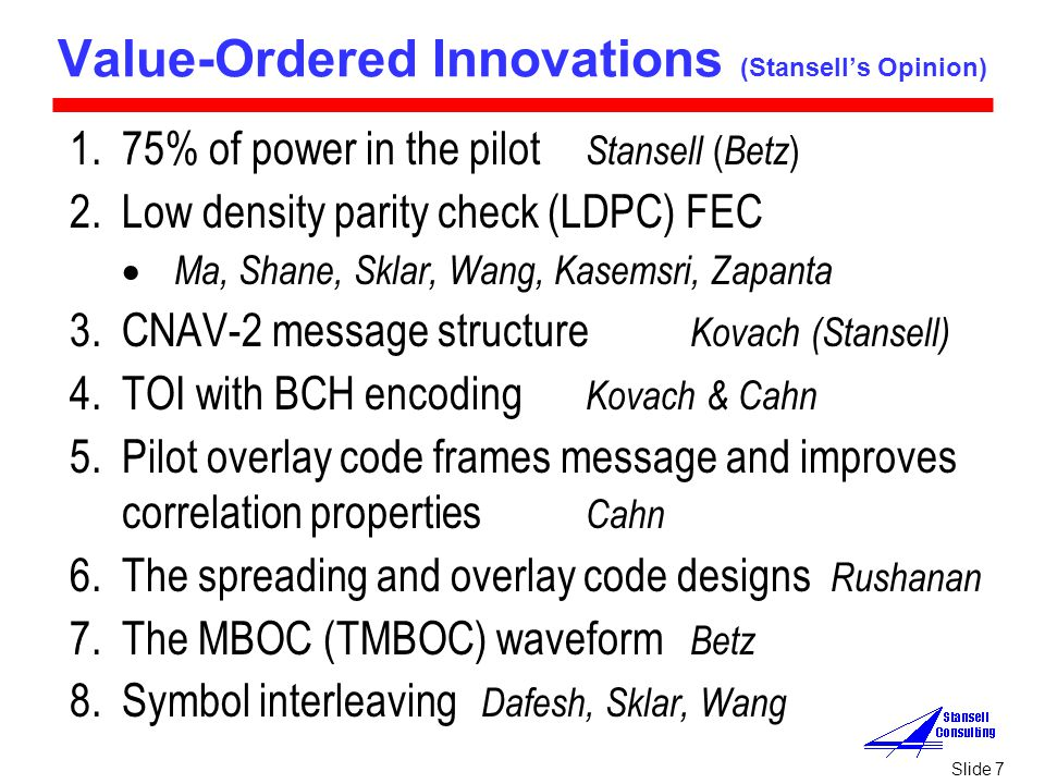 Slide 7 Value-Ordered Innovations (Stansell's Opinion) 1.75% of power in the pilot Stansell ( Betz ) 2.Low density parity check (LDPC) FEC  Ma, Shane, Sklar, Wang, Kasemsri, Zapanta 3.CNAV-2 message structure Kovach (Stansell) 4.TOI with BCH encoding Kovach & Cahn 5.Pilot overlay code frames message and improves correlation properties Cahn 6.The spreading and overlay code designs Rushanan 7.The MBOC (TMBOC) waveform Betz 8.Symbol interleaving Dafesh, Sklar, Wang