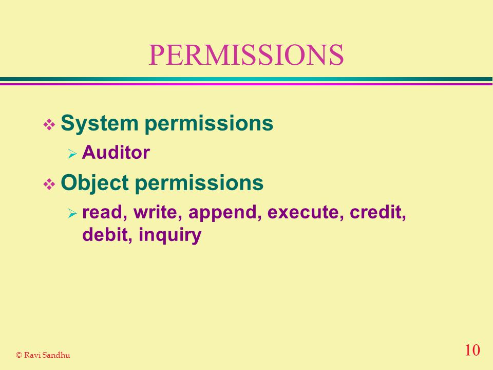 10 © Ravi Sandhu PERMISSIONS  System permissions  Auditor  Object permissions  read, write, append, execute, credit, debit, inquiry