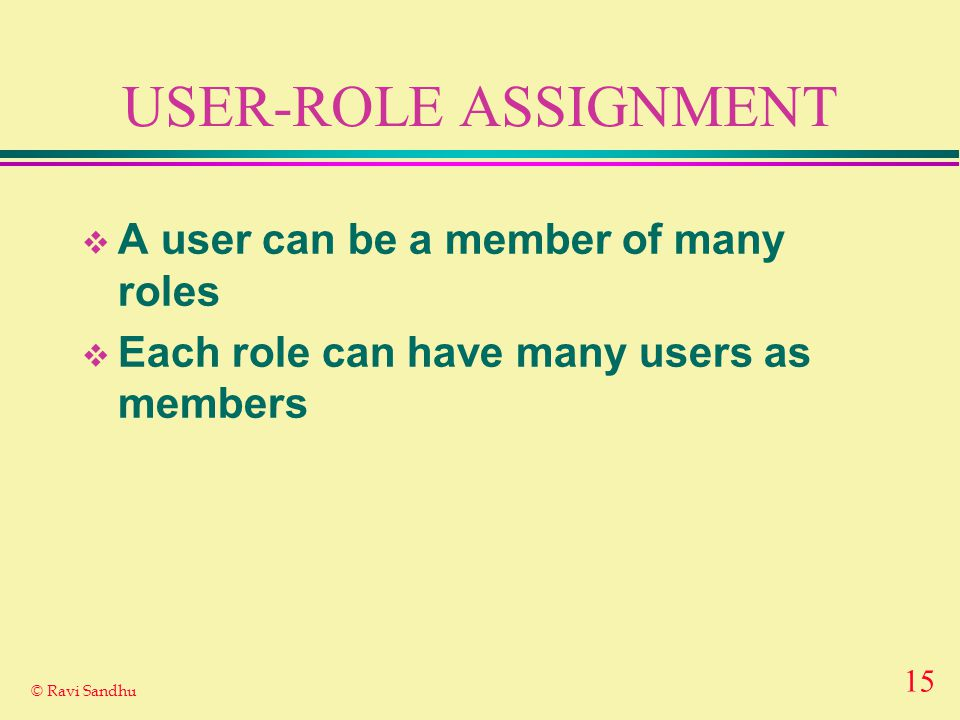 15 © Ravi Sandhu USER-ROLE ASSIGNMENT  A user can be a member of many roles  Each role can have many users as members