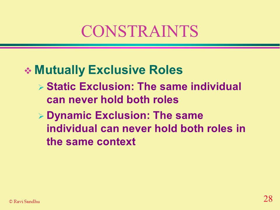 28 © Ravi Sandhu CONSTRAINTS  Mutually Exclusive Roles  Static Exclusion: The same individual can never hold both roles  Dynamic Exclusion: The same individual can never hold both roles in the same context