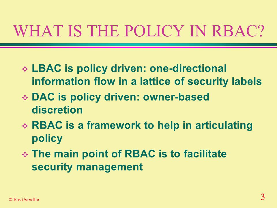 3 © Ravi Sandhu WHAT IS THE POLICY IN RBAC.