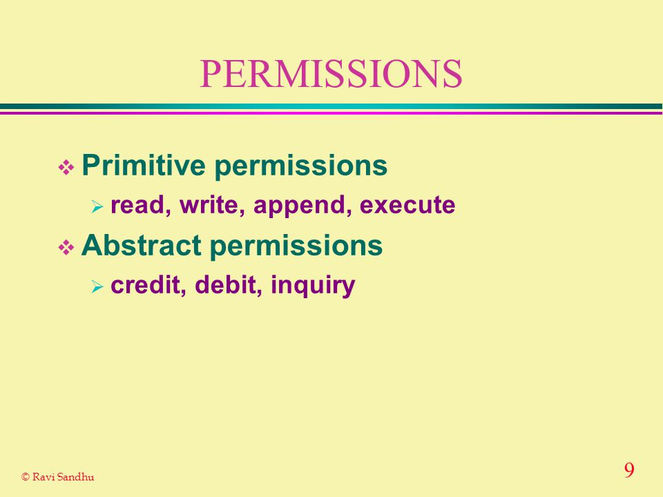 9 © Ravi Sandhu PERMISSIONS  Primitive permissions  read, write, append, execute  Abstract permissions  credit, debit, inquiry