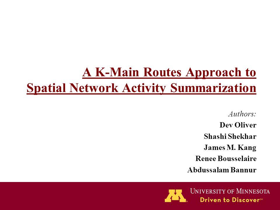 A K-Main Routes Approach to Spatial Network Activity Summarization Authors: Dev Oliver Shashi Shekhar James M. Kang Renee Bousselaire Abdussalam Bannu