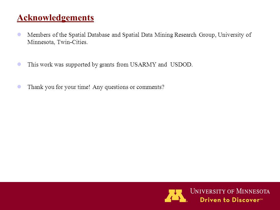 Acknowledgements Members of the Spatial Database and Spatial Data Mining Research Group, University of Minnesota, Twin-Cities. This work was supported