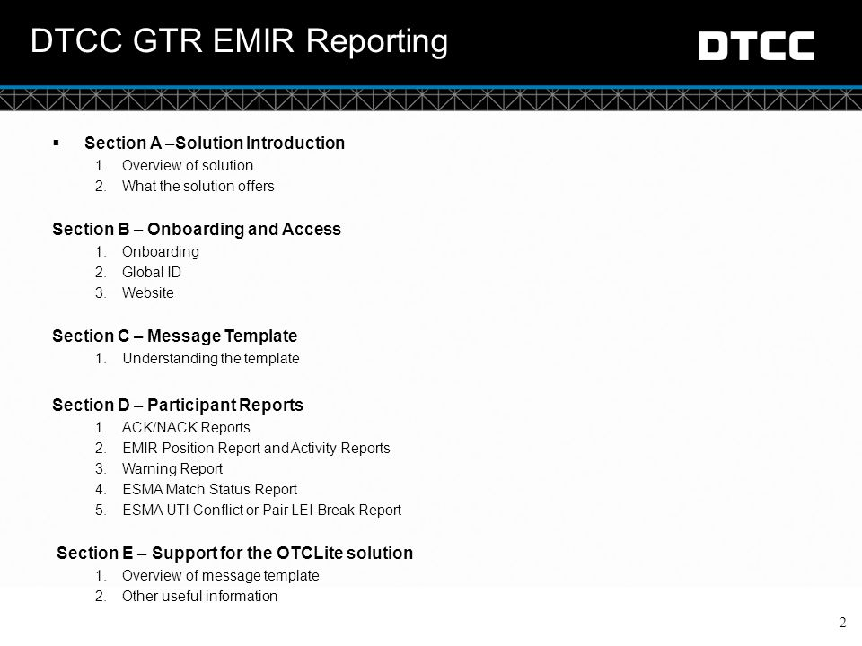 © DTCC Section A: Solution Introduction Overview of OTC Lite solution 3 Simple input route for ESMA OTC reporting Singular data processing centre within Europe  Netherlands data centre will be primary entry of data for ESMA reported transactions  Back-up data centre in Singapore for use in recovery situations Simplified input options CSV spreadsheet upload over internet or csv spreadsheet via sFTP only Smaller template just for ESMA reporting Simple workflow and submission types Concise suite of participant reports Asset Class Coverage Commodities, Credit, Equities, Rates and FX All on a single template (and can be mixed on a single submission) Reporting Methods Supports Independent reporting (where you provide the trade details and details about you, but leaves your counterparty to report their details separately) Supports Delegated reporting (where you report on behalf of you and your counterparty, providing all required details on a single submission)