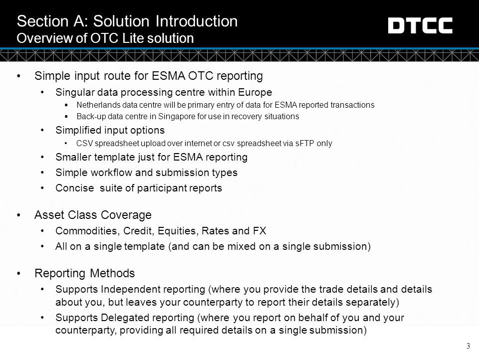 © DTCC Section A: Solution Introduction What the solution offers 4 CategoryFunctionalityDifference from core solution Purpose Provides input for ESMA Annex table fields and GTR Control fields Cannot support multi-jurisdictional messages Jurisdictions supported - ESMA only Portfolio reconciliation is not possible as the template is a limited set of fields ConnectivityConnectivity - Direct submission to EU data centerCannot submit to US Data Center Submission File format - CSV file format onlyNo FpML on inbound or outbound Submission methods - Web upload and sFTPNo MQ, NDM or web services Only Position message type supported (similar to Snapshot Trade in Core service) No RT, PET, Confirm or combination message types supported All submission of lifecycle events using snapshot methodPartial delegation or short-form snapshot not offered (for day 1) Full delegation or independent reporting capability offered No ability to allow a short message for Counterparty Data only (full message is required) Valuation & Collateral message types (future phase)No Position building Reporting ACK and Nack Report (2 separate file output reports)No Warning Message (no WACK) Warning Report No Counterparty Acknowledgements (only ACK / NACK to the submitter of the message) ESMA Activity Report (new report) No link between OTC Lite and OTC Core Submissions (with exception of new reports) ESMA Position Report (new report)Full suite of Core reports not available ESMA Match Status Report (new report) ESMA UTI Conflict or Pair LEI Break Report (new report) Aggregate Public Reporting Aggregate output of Reports to ESMA Inter and Intra TR Reconciliation Onboarding Onboarding via internet Full onboarding through GTR Onboarding (new O-Code)