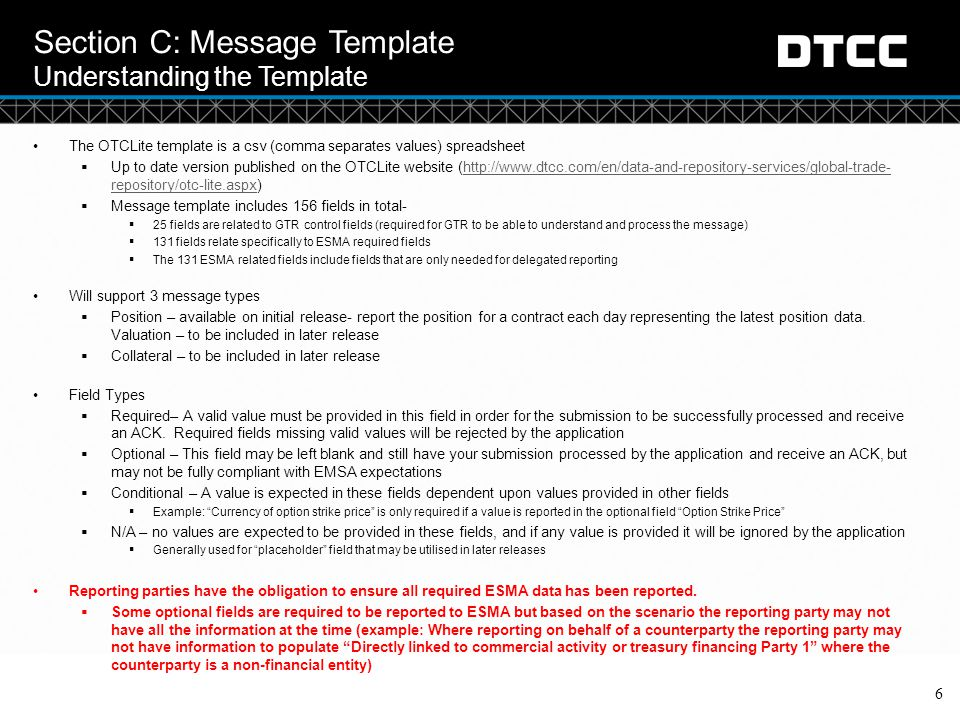 © DTCC Section C: Message Template Understanding the Template: Lifecycle Events 7 Position Message  The lifecycle events on each position would also be reported using this message type and for each updated position message firms must report the resulting position from the lifecycle event Example: New trade for USD 150m, followed by a partial termination of USD 50m the following day Step 1 Step 2 Step 2 reports the position of the transaction after the post trade event: what is left of the trade
