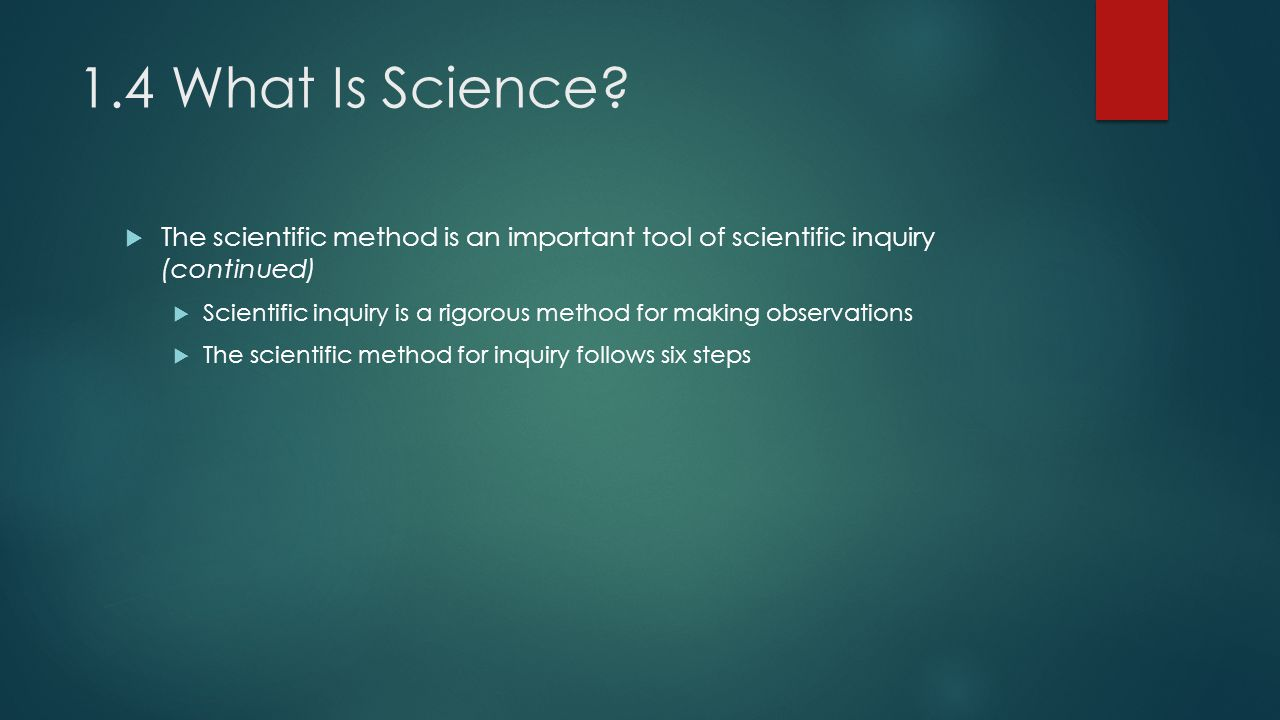 1.4 What Is Science. The six steps of scientific inquiry 1.