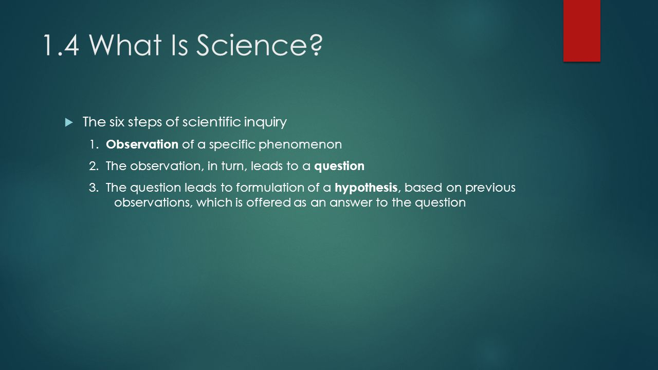 1.4 What Is Science.  The six steps of scientific inquiry 1.