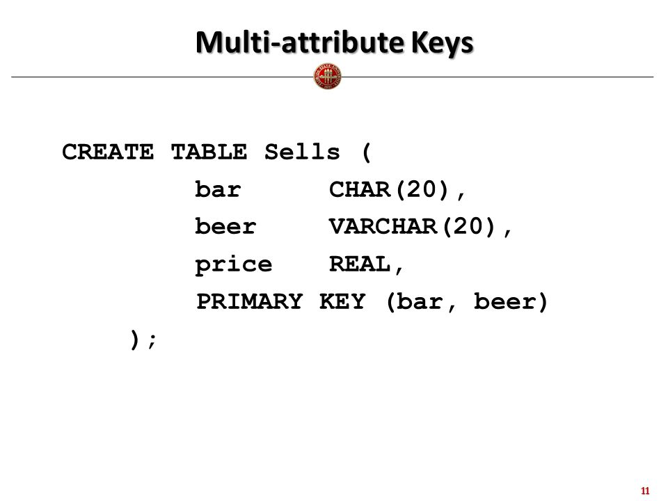 Multi-attribute Keys CREATE TABLE Sells ( barCHAR(20), beerVARCHAR(20), priceREAL, PRIMARY KEY (bar, beer) ); 11