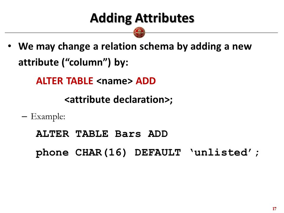 Adding Attributes We may change a relation schema by adding a new attribute ( column ) by: ALTER TABLE ADD ; – Example: ALTER TABLE Bars ADD phone CHAR(16) DEFAULT 'unlisted'; 17