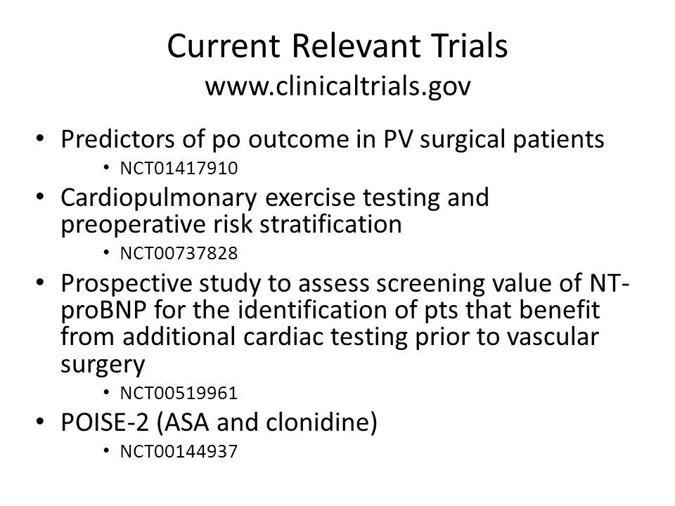 Current Relevant Trials www.clinicaltrials.gov Predictors of po outcome in PV surgical patients NCT01417910 Cardiopulmonary exercise testing and preoperative risk stratification NCT00737828 Prospective study to assess screening value of NT- proBNP for the identification of pts that benefit from additional cardiac testing prior to vascular surgery NCT00519961 POISE-2 (ASA and clonidine) NCT00144937
