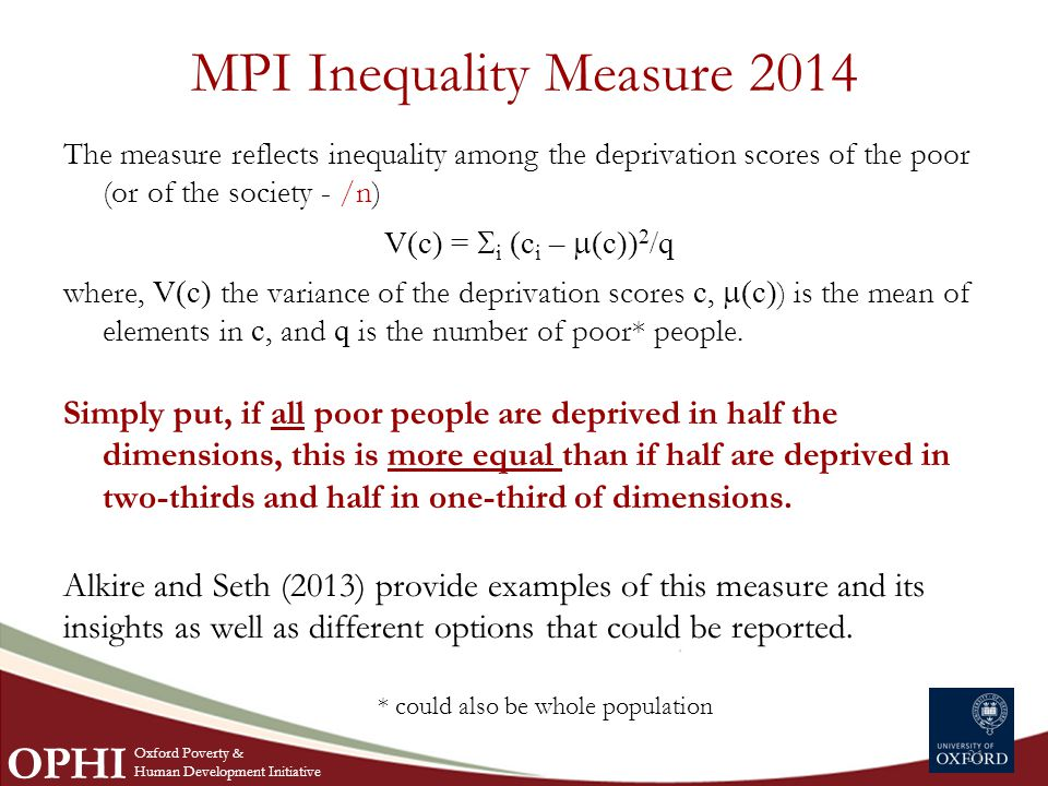 MPI Inequality Measure 2014 The measure reflects inequality among the deprivation scores of the poor (or of the society - /n) V(c) =  i (c i –  (c)) 2 /q where, V(c) the variance of the deprivation scores c,  (c) ) is the mean of elements in c, and q is the number of poor* people.
