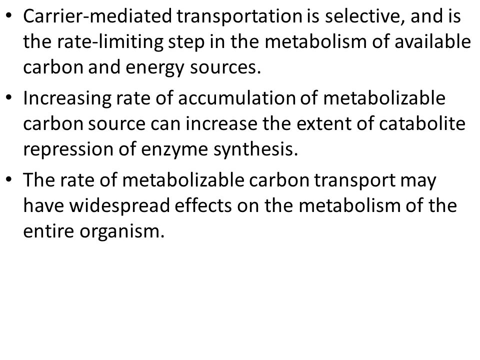 Carrier-mediated transportation is selective, and is the rate-limiting step in the metabolism of available carbon and energy sources.