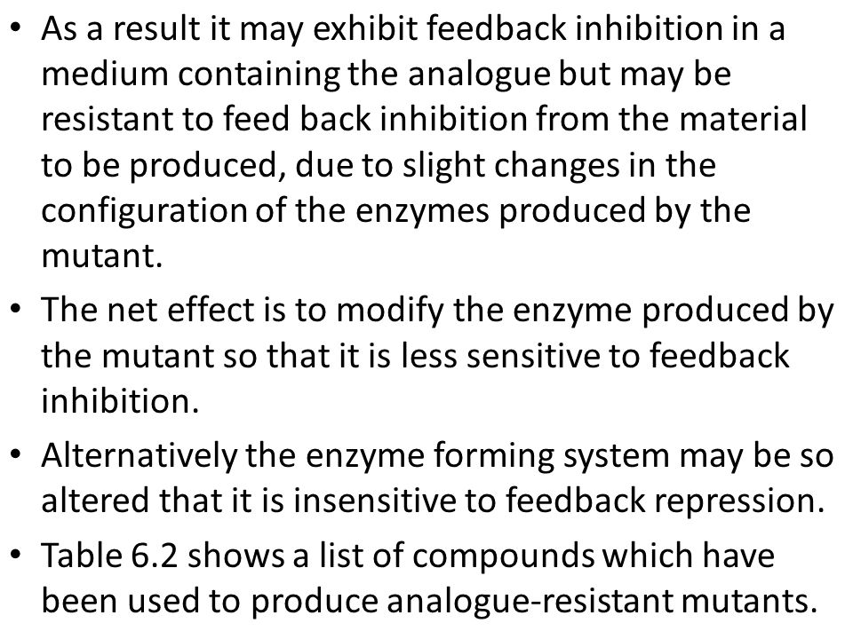 As a result it may exhibit feedback inhibition in a medium containing the analogue but may be resistant to feed back inhibition from the material to be produced, due to slight changes in the configuration of the enzymes produced by the mutant.
