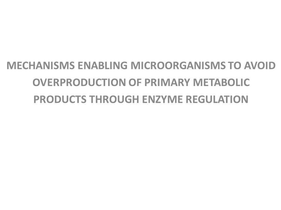 MECHANISMS ENABLING MICROORGANISMS TO AVOID OVERPRODUCTION OF PRIMARY METABOLIC PRODUCTS THROUGH ENZYME REGULATION