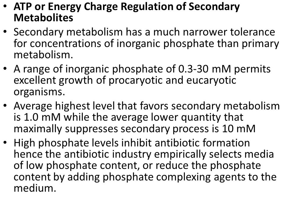 ATP or Energy Charge Regulation of Secondary Metabolites Secondary metabolism has a much narrower tolerance for concentrations of inorganic phosphate than primary metabolism.