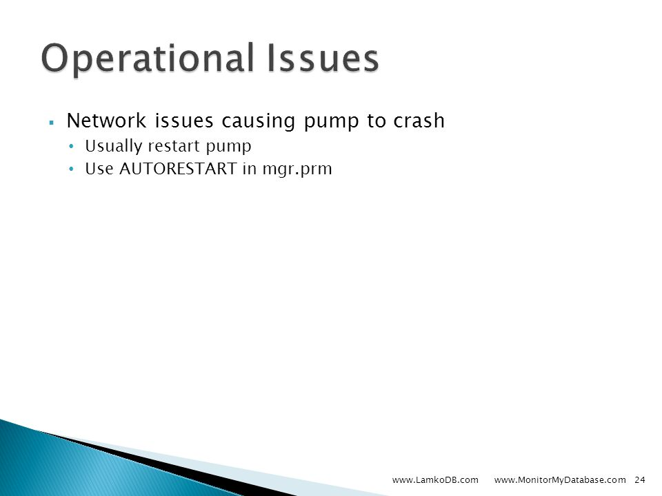  Network issues causing pump to crash Usually restart pump Use AUTORESTART in mgr.prm www.LamkoDB.com www.MonitorMyDatabase.com24