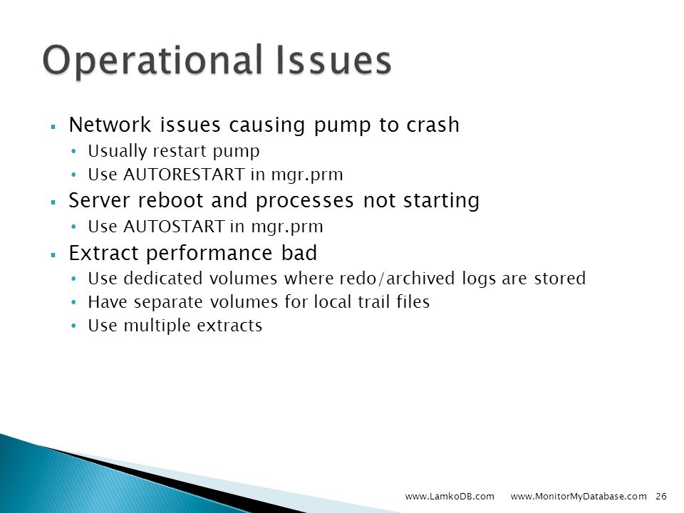  Network issues causing pump to crash Usually restart pump Use AUTORESTART in mgr.prm  Server reboot and processes not starting Use AUTOSTART in mgr.prm  Extract performance bad Use dedicated volumes where redo/archived logs are stored Have separate volumes for local trail files Use multiple extracts www.LamkoDB.com www.MonitorMyDatabase.com26