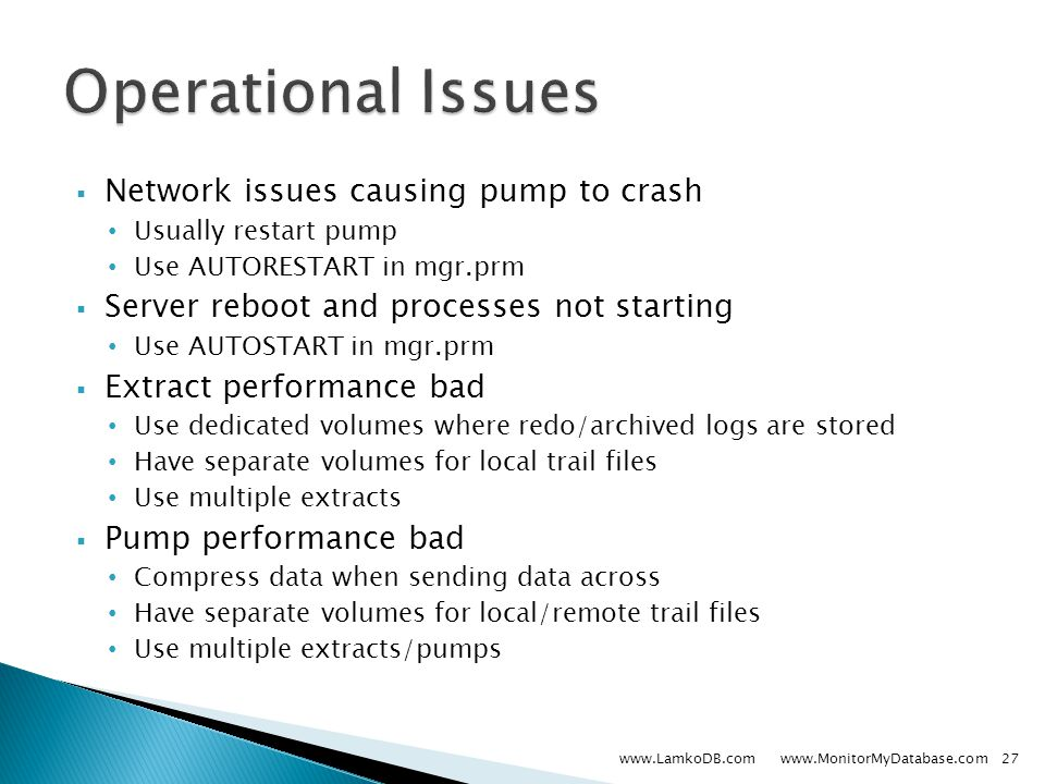  Network issues causing pump to crash Usually restart pump Use AUTORESTART in mgr.prm  Server reboot and processes not starting Use AUTOSTART in mgr.prm  Extract performance bad Use dedicated volumes where redo/archived logs are stored Have separate volumes for local trail files Use multiple extracts  Pump performance bad Compress data when sending data across Have separate volumes for local/remote trail files Use multiple extracts/pumps www.LamkoDB.com www.MonitorMyDatabase.com27