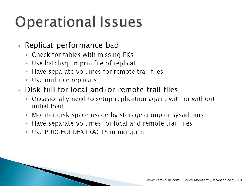  Replicat performance bad Check for tables with missing PKs Use batchsql in prm file of replicat Have separate volumes for remote trail files Use multiple replicats  Disk full for local and/or remote trail files Occasionally need to setup replication again, with or without initial load Monitor disk space usage by storage group or sysadmins Have separate volumes for local and remote trail files Use PURGEOLDEXTRACTS in mgr.prm www.LamkoDB.com www.MonitorMyDatabase.com29