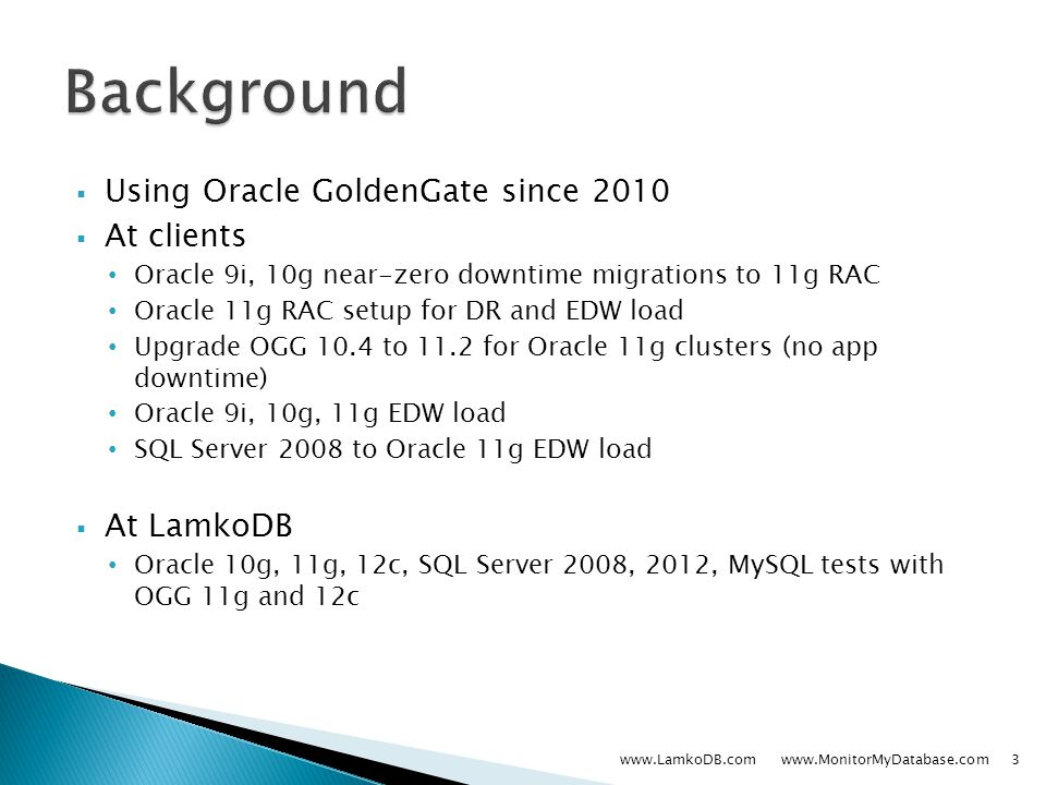  Using Oracle GoldenGate since 2010  At clients Oracle 9i, 10g near-zero downtime migrations to 11g RAC Oracle 11g RAC setup for DR and EDW load Upgrade OGG 10.4 to 11.2 for Oracle 11g clusters (no app downtime) Oracle 9i, 10g, 11g EDW load SQL Server 2008 to Oracle 11g EDW load  At LamkoDB Oracle 10g, 11g, 12c, SQL Server 2008, 2012, MySQL tests with OGG 11g and 12c www.LamkoDB.com www.MonitorMyDatabase.com3