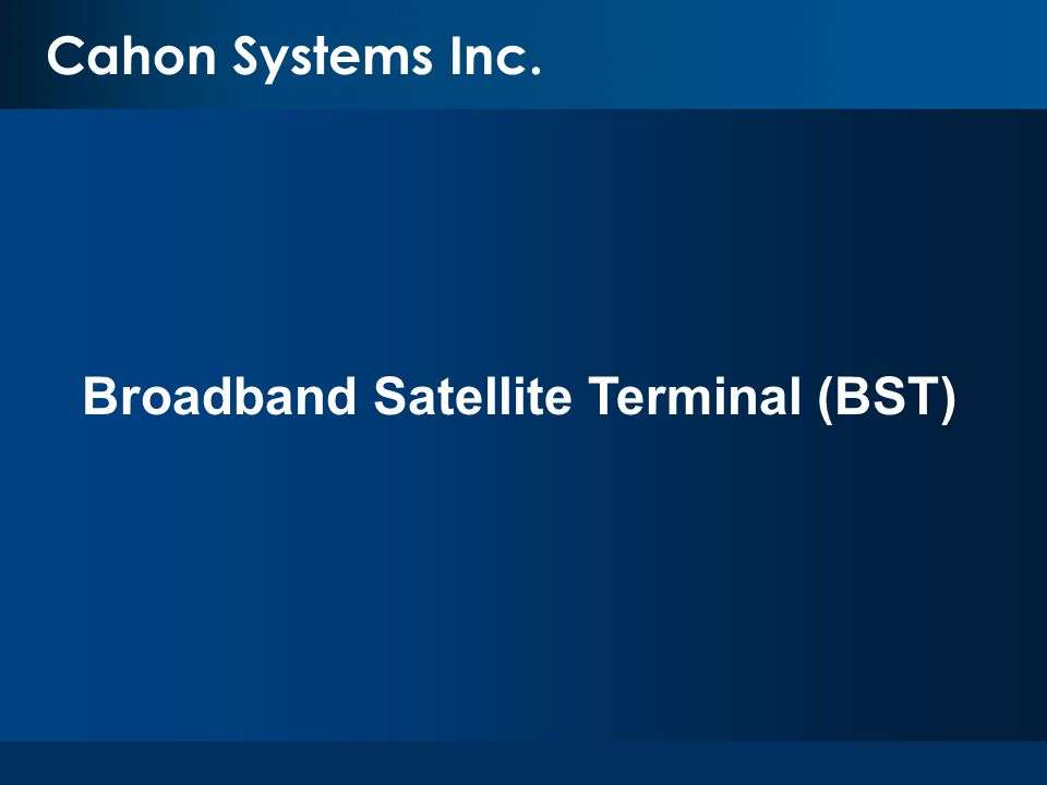 Cahon Systems Cahon Systems Inc. Broadband Satellite Terminal (BST)