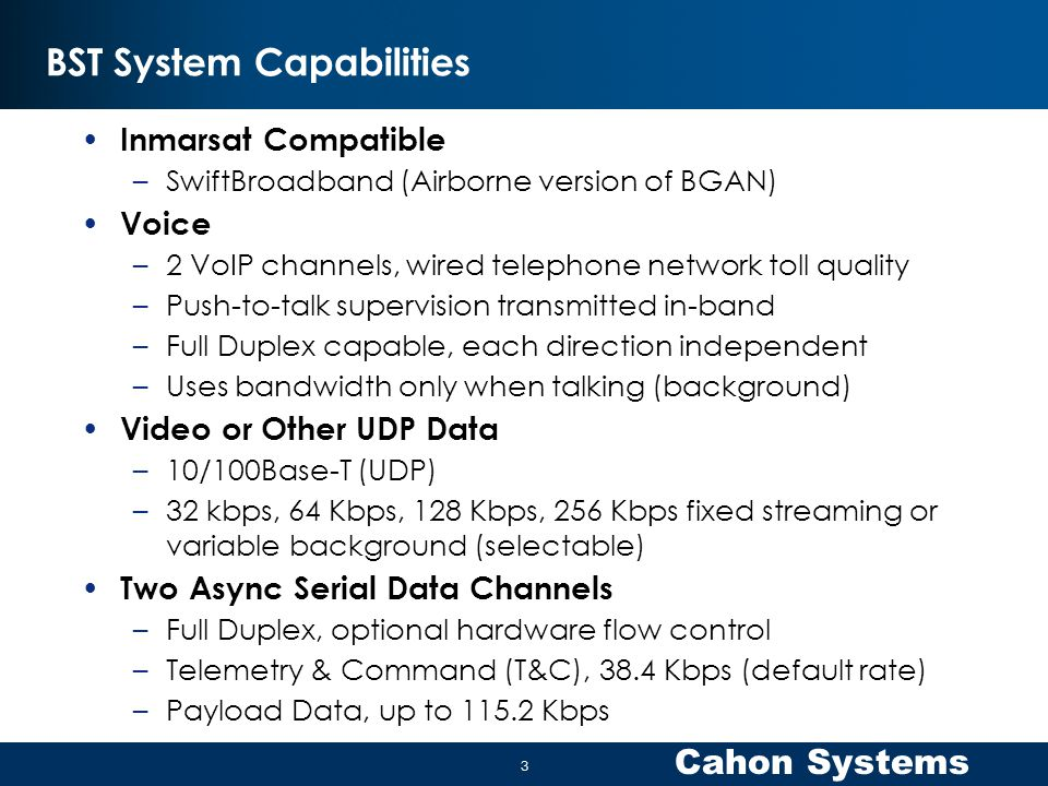 Cahon Systems BST System Capabilities Inmarsat Compatible –SwiftBroadband (Airborne version of BGAN) Voice –2 VoIP channels, wired telephone network toll quality –Push-to-talk supervision transmitted in-band –Full Duplex capable, each direction independent –Uses bandwidth only when talking (background) Video or Other UDP Data –10/100Base-T (UDP) –32 kbps, 64 Kbps, 128 Kbps, 256 Kbps fixed streaming or variable background (selectable) Two Async Serial Data Channels –Full Duplex, optional hardware flow control –Telemetry & Command (T&C), 38.4 Kbps (default rate) –Payload Data, up to 115.2 Kbps 3