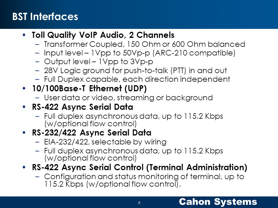 Cahon Systems BST Interfaces Toll Quality VoIP Audio, 2 Channels –Transformer Coupled, 150 Ohm or 600 Ohm balanced –Input level – 1Vpp to 50Vp-p (ARC-210 compatible) –Output level – 1Vpp to 3Vp-p –28V Logic ground for push-to-talk (PTT) in and out –Full Duplex capable, each direction independent 10/100Base-T Ethernet (UDP) –User data or video, streaming or background RS-422 Async Serial Data –Full duplex asynchronous data, up to 115.2 Kbps (w/optional flow control) RS-232/422 Async Serial Data –EIA-232/422, selectable by wiring –Full duplex asynchronous data, up to 115.2 Kbps (w/optional flow control) RS-422 Async Serial Control (Terminal Administration) –Configuration and status monitoring of terminal, up to 115.2 Kbps (w/optional flow control).