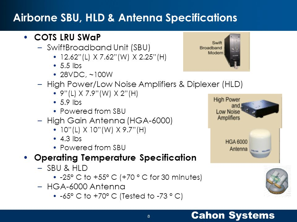 Cahon Systems Airborne SBU, HLD & Antenna Specifications COTS LRU SWaP –SwiftBroadband Unit (SBU) 12.62 (L) X 7.62 (W) X 2.25 (H) 5.5 lbs 28VDC, ~100W –High Power/Low Noise Amplifiers & Diplexer (HLD) 9 (L) X 7.9 (W) X 2 (H) 5.9 lbs Powered from SBU –High Gain Antenna (HGA-6000) 10 (L) X 10 (W) X 9.7 (H) 4.3 lbs Powered from SBU Operating Temperature Specification –SBU & HLD -25° C to +55° C (+70 ° C for 30 minutes) –HGA-6000 Antenna -65° C to +70° C (Tested to -73 ° C) 8