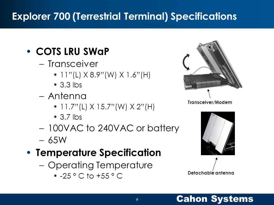 Cahon Systems Explorer 700 (Terrestrial Terminal) Specifications COTS LRU SWaP –Transceiver 11 (L) X 8.9 (W) X 1.6 (H) 3.3 lbs –Antenna 11.7 (L) X 15.7 (W) X 2 (H) 3.7 lbs –100VAC to 240VAC or battery –65W Temperature Specification –Operating Temperature -25 ° C to +55 ° C Transceiver/Modem Detachable antenna 9