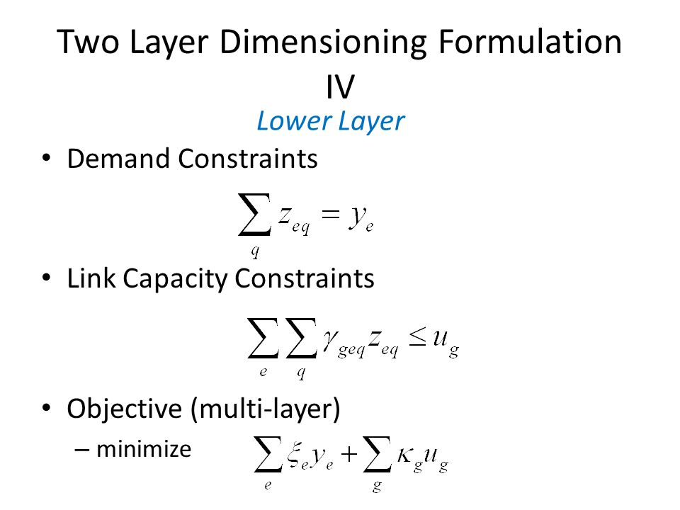 Two Layer Dimensioning Formulation IV Demand Constraints Link Capacity Constraints Objective (multi-layer) – minimize Lower Layer