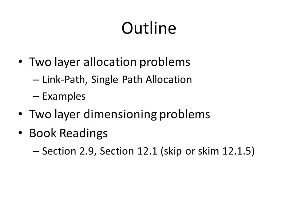 Outline Two layer allocation problems – Link-Path, Single Path Allocation – Examples Two layer dimensioning problems Book Readings – Section 2.9, Section 12.1 (skip or skim 12.1.5)